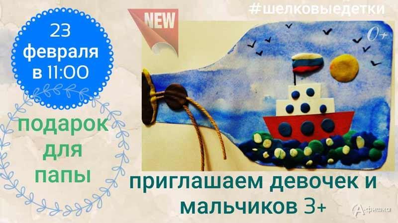 Мастер-класс «Кораблик вбутылке для папы» вклубе «Шелковые Детки»: Детская афиша Белгорода