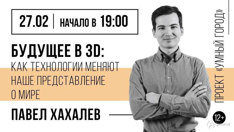 Лекция Павла Хахалева «Будущее в 3D» в проекте «Умный город»: Афиша библиотек Белгорода