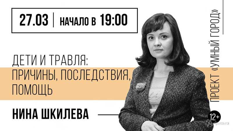 Лекция Нины Шкилевой «Дети и травля: Причины, последствия, помощь»: Не пропусти в Белгороде