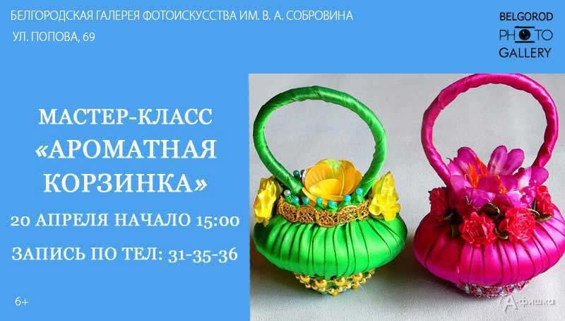 Мастер-класс «Ароматная корзиночка» в Фотогалерее: Не пропусти в Белгороде