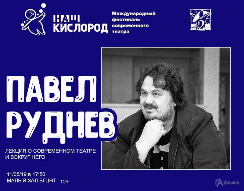 Лекция Павла Руднева врамках фестиваля «Наш кислород»: Непропусти вБелгороде