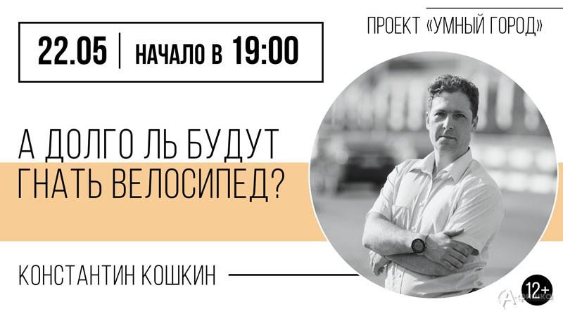 Лекция Константина Кошкина «А долго ль будут гнать велосипед?»: Не пропусти в Белгороде