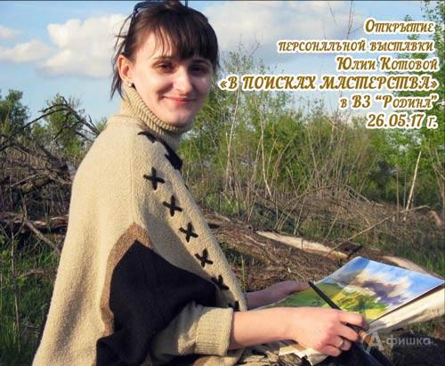 Выставка Юлии Котовой «В поисках мастерства» в ВЗ «Родина»: Афиша выставок в Белгороде