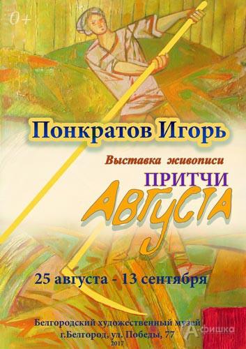 Персональная выставка Игоря Понкратова «Притчи августа»: Афиша музеев Белгорода