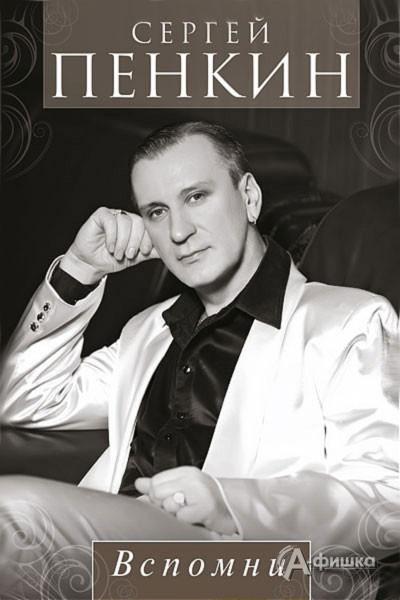 Гастроли в Белгороде: Сергей Пенкин с программой «Вспомни»