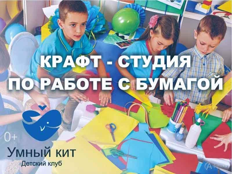 «Крафт-студия поработе сбумагой» вклубе «Умный кит»: Детская афиша Белгорода