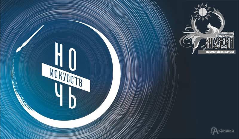 «Ночь искусств 2019» в музее народной культуры: Не пропусти в Белгороде