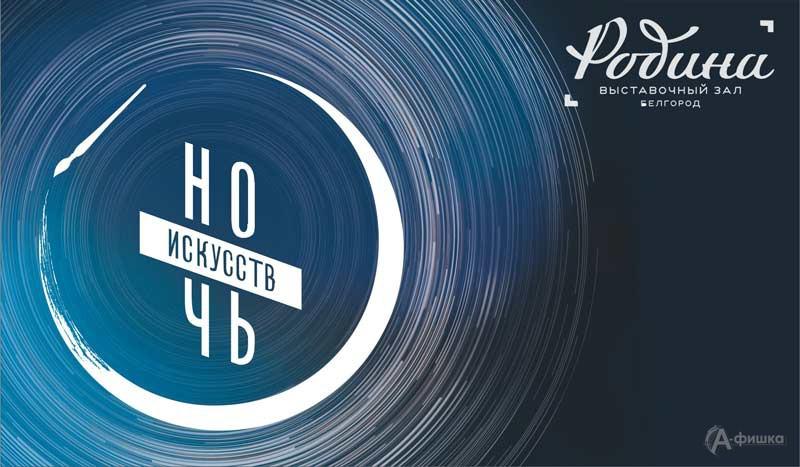 «Ночь искусств 2019» в «Родине»: Не пропусти в Белгороде