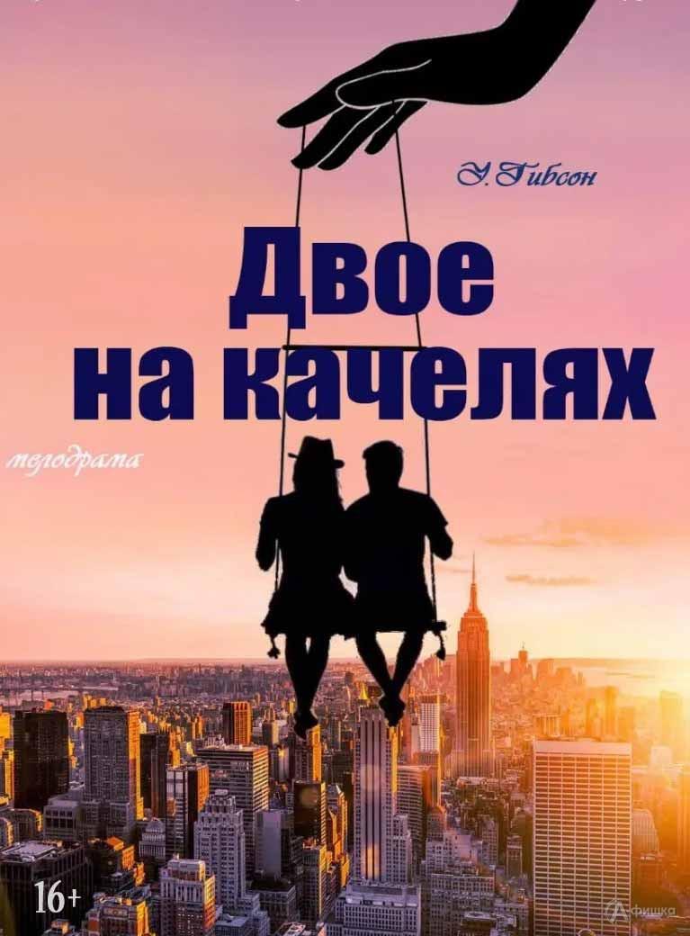 Спектакль «Двое на качелях» Уильяма Гибсона: Афиша театров в Белгороде