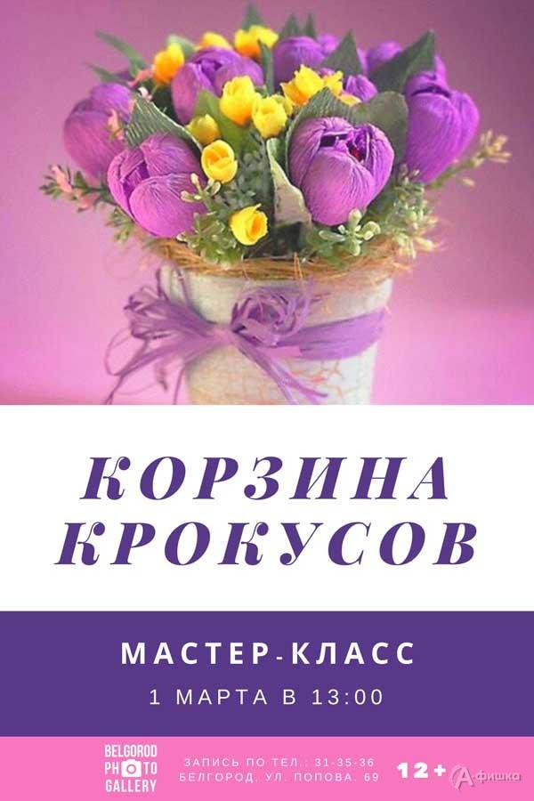 Мастер-класс «Корзина крокусов»: Не пропусти в Белгороде